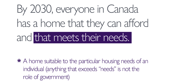 By 2030, everyone in Canada has a home that they can afford *and that meets their needs*. *A home suitable to the particular housing needs of an individual – that which exceeds needs is not the role of government.